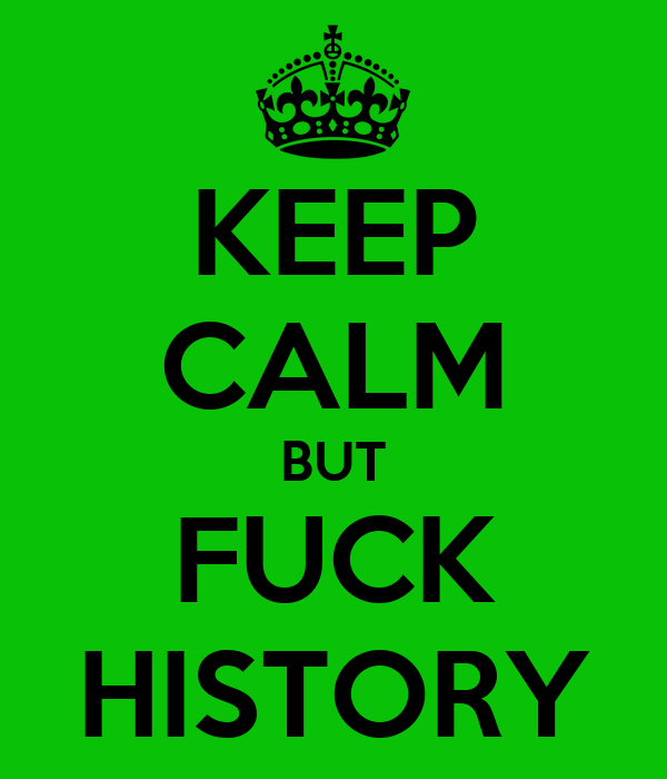 KEEP CALM BUT FUCK HISTORY