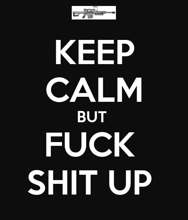 KEEP CALM BUT  FUCK  SHIT UP