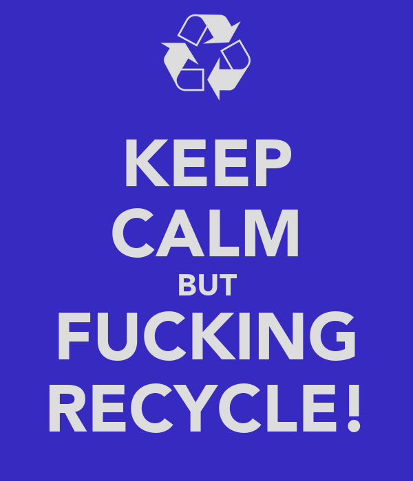 KEEP CALM BUT FUCKING RECYCLE!