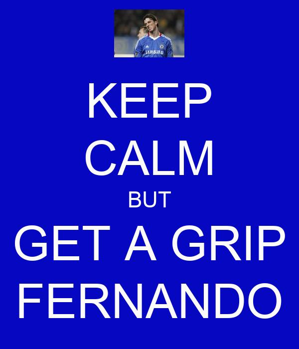 KEEP CALM BUT GET A GRIP FERNANDO