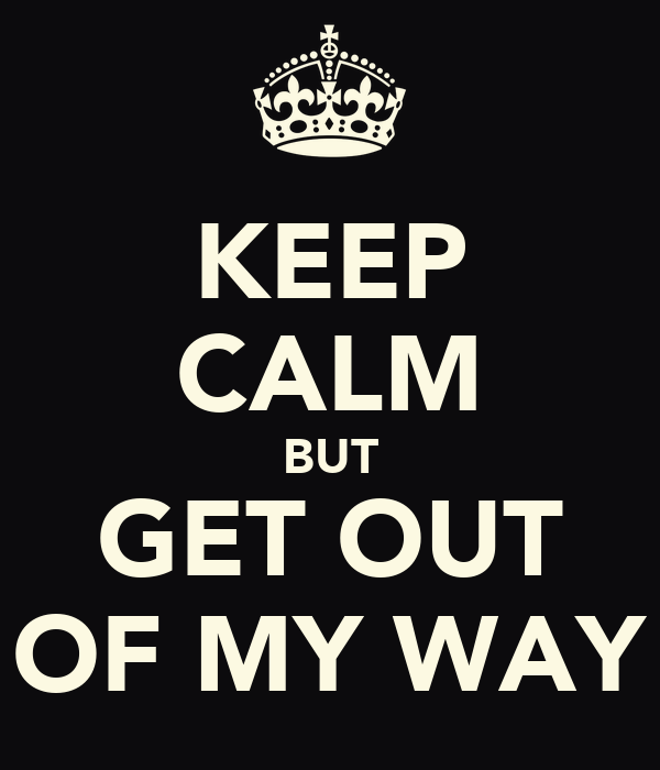 KEEP CALM BUT GET OUT OF MY WAY