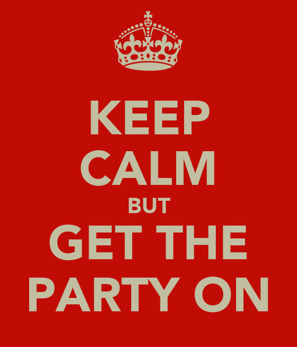 KEEP CALM BUT GET THE PARTY ON