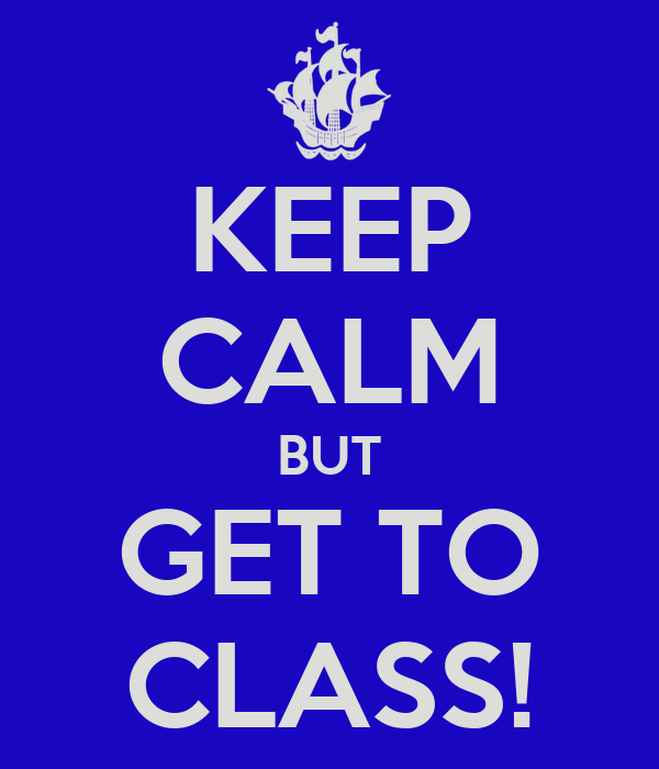 KEEP CALM BUT GET TO CLASS!