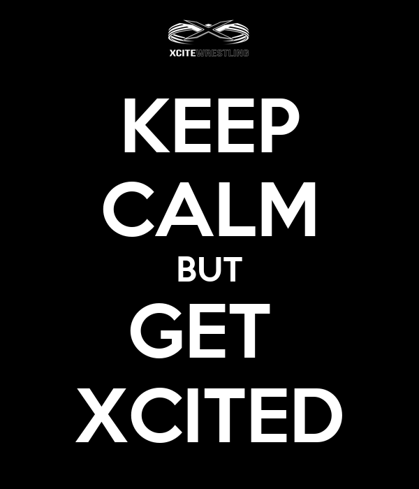 KEEP CALM BUT GET  XCITED
