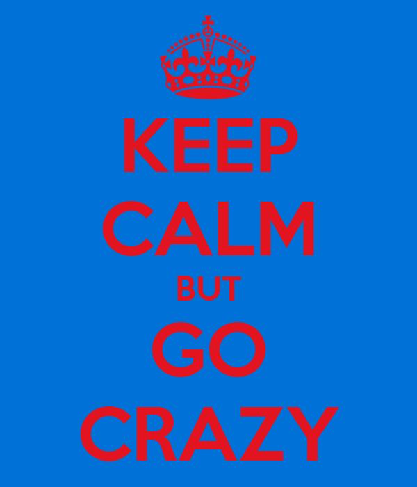 KEEP CALM BUT GO CRAZY