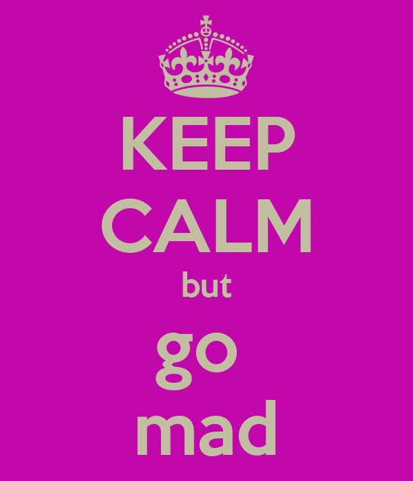 KEEP CALM but go  mad