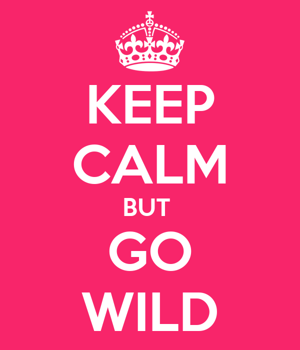 KEEP CALM BUT  GO WILD