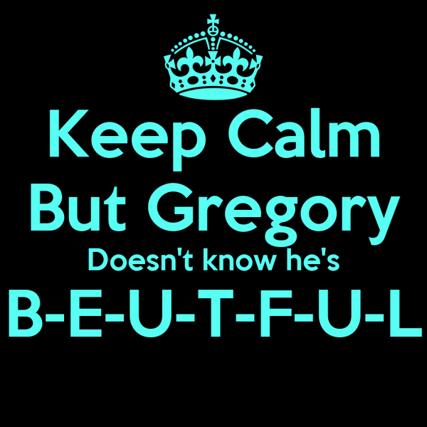 Keep Calm But Gregory Doesn't know he's B-E-U-T-F-U-L