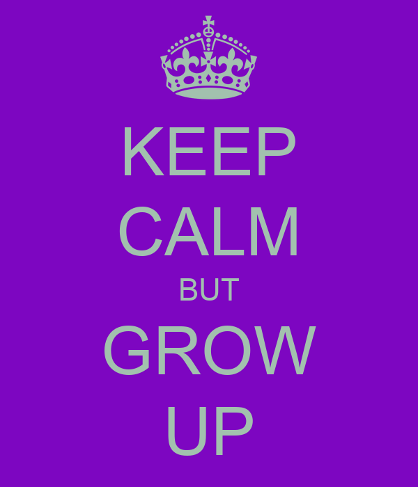 KEEP CALM BUT GROW UP