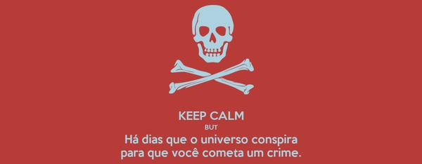 KEEP CALM BUT Há dias que o universo conspira para que você cometa um crime.