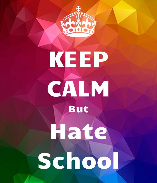 KEEP CALM But Hate School