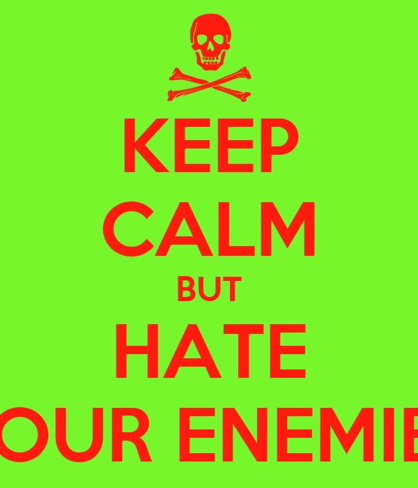 KEEP CALM BUT HATE YOUR ENEMIES