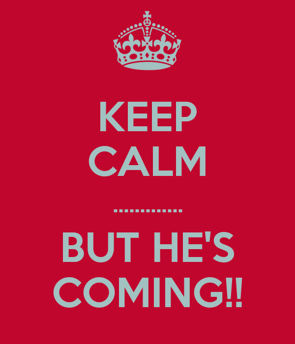 KEEP CALM ............. BUT HE'S COMING!!