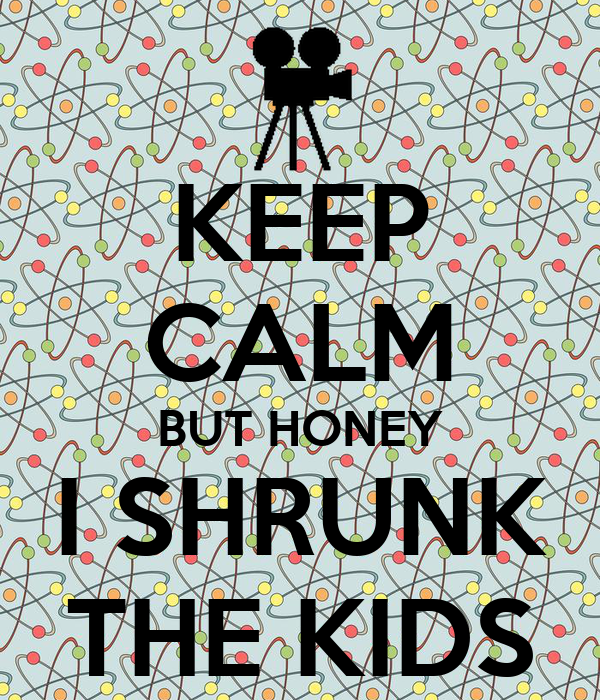 KEEP CALM BUT HONEY I SHRUNK THE KIDS