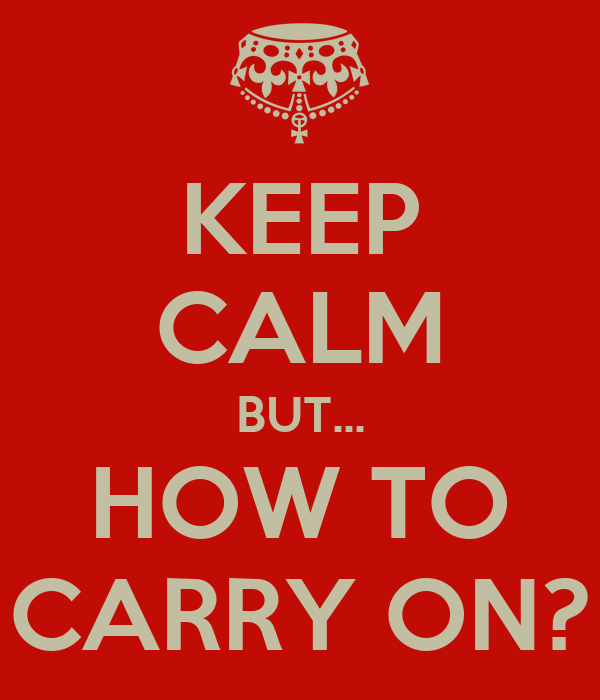 KEEP CALM BUT... HOW TO CARRY ON?