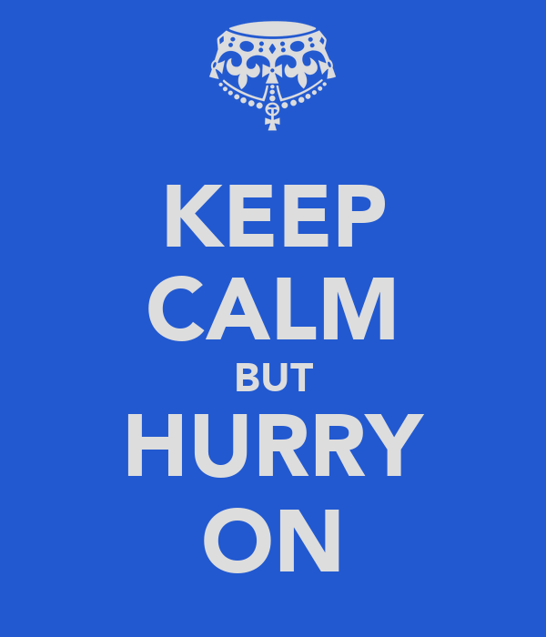 KEEP CALM BUT HURRY ON