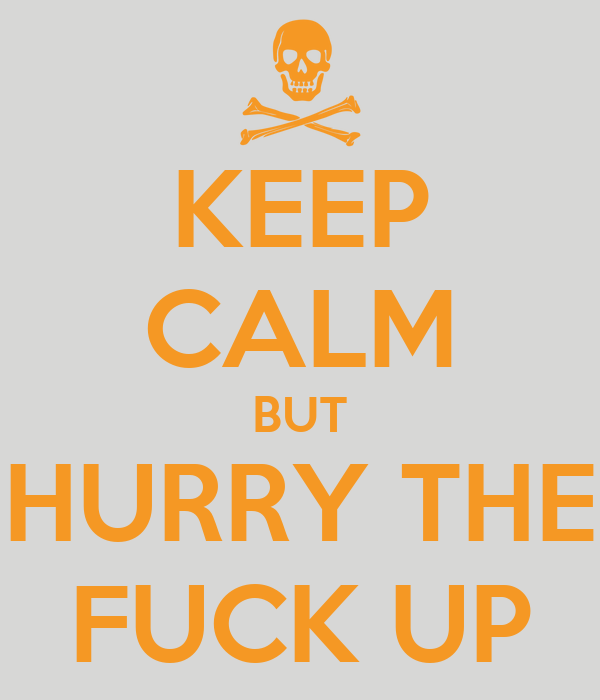 KEEP CALM BUT HURRY THE FUCK UP