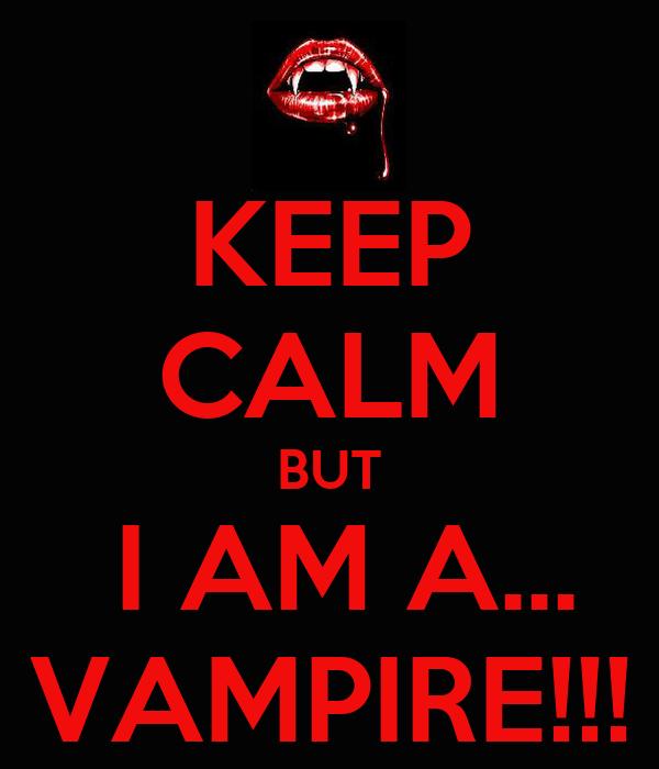 KEEP CALM BUT  I AM A... VAMPIRE!!!