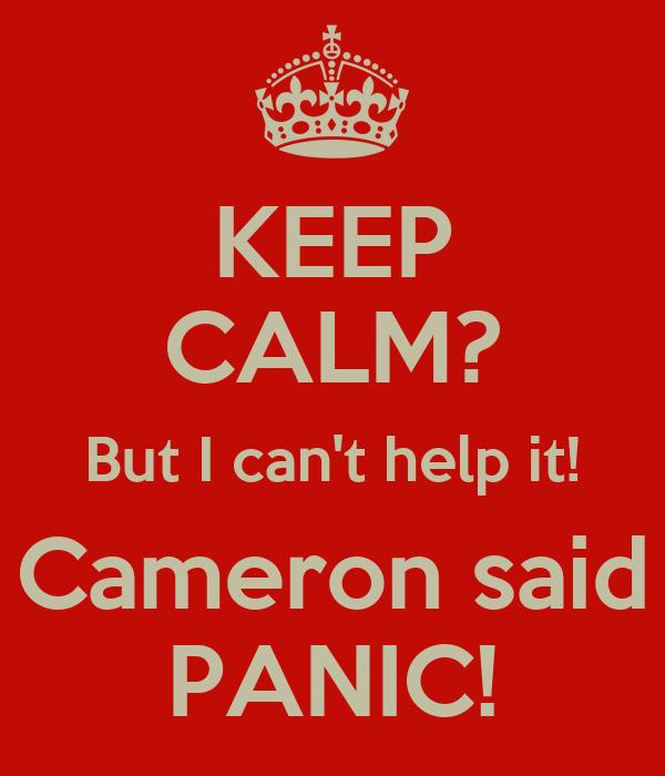 KEEP CALM? But I can't help it! Cameron said PANIC!