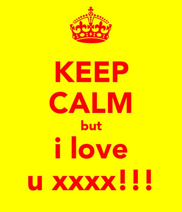 KEEP CALM but i love u xxxx!!!