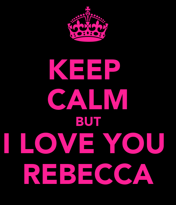 KEEP  CALM BUT I LOVE YOU  REBECCA