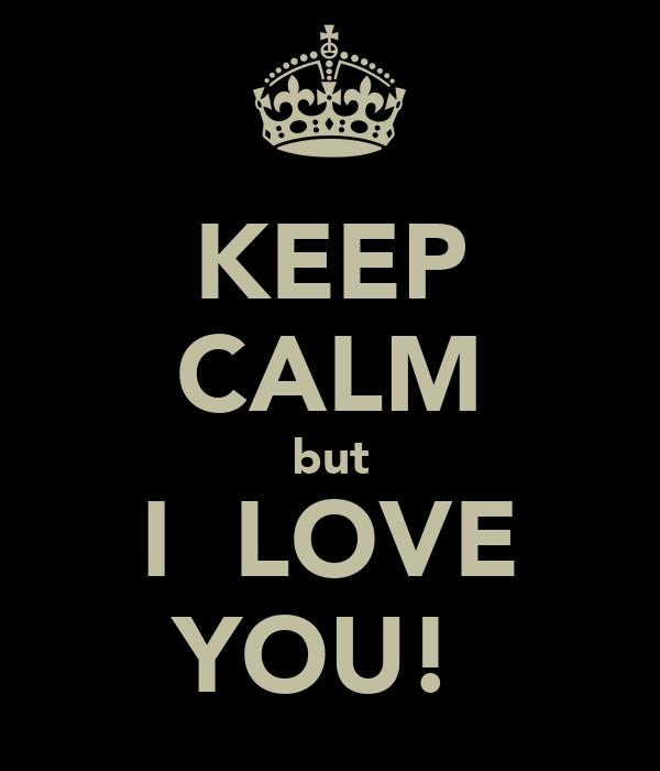 KEEP CALM but I  LOVE YOU!