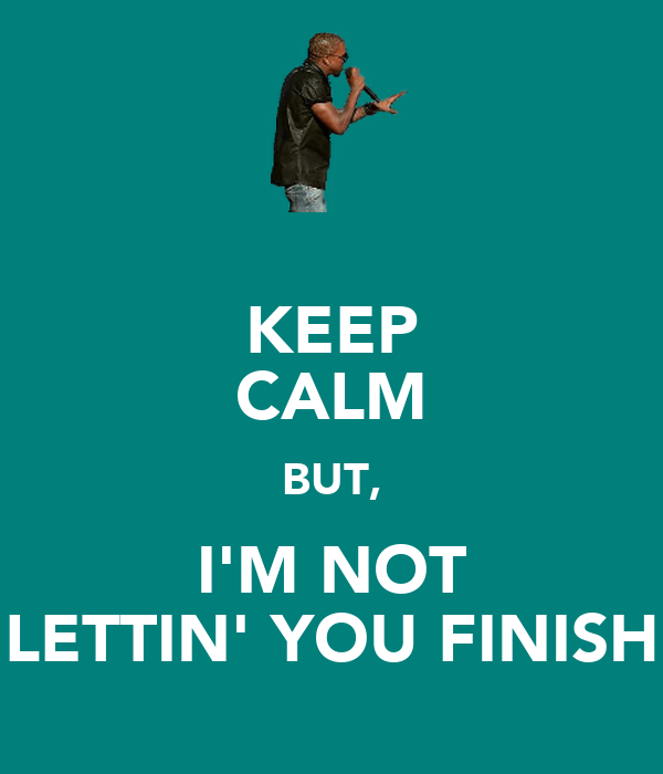 KEEP CALM BUT, I'M NOT LETTIN' YOU FINISH