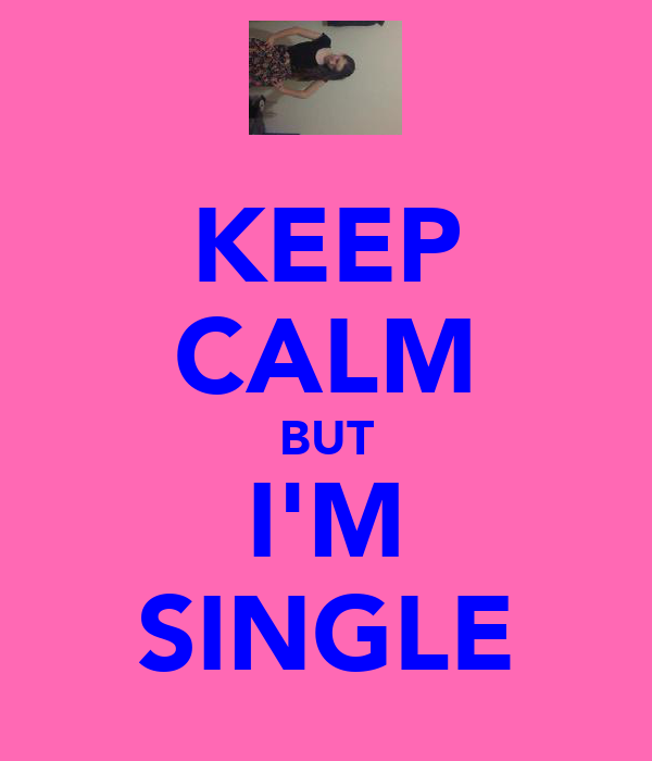 KEEP CALM BUT I'M SINGLE