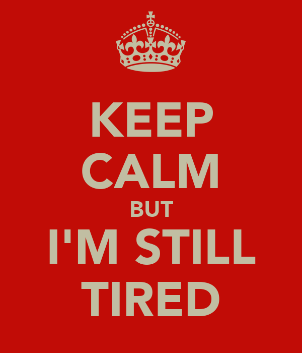 KEEP CALM BUT I'M STILL TIRED