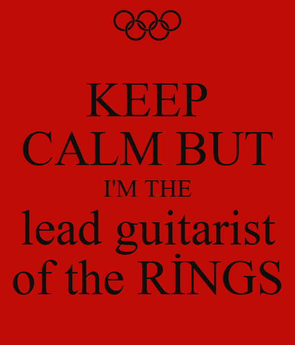KEEP CALM BUT I'M THE lead guitarist of the RİNGS