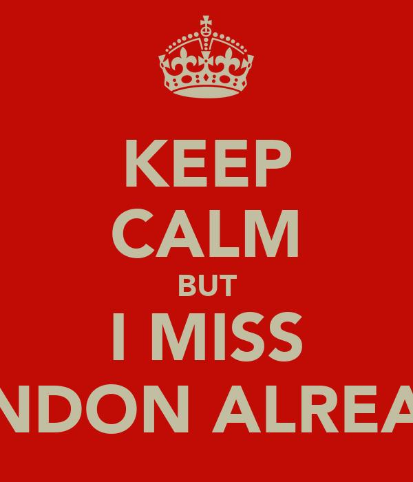 KEEP CALM BUT I MISS LONDON ALREADY