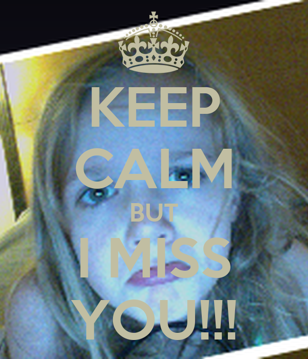 KEEP CALM BUT I MISS YOU!!!