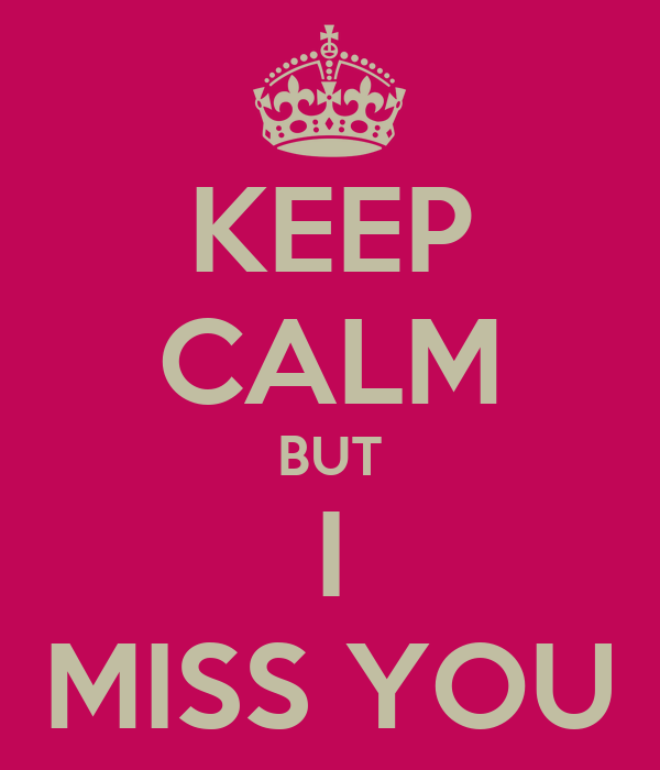 KEEP CALM BUT I MISS YOU