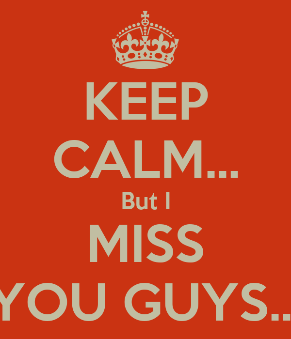 KEEP CALM... But I MISS YOU GUYS...