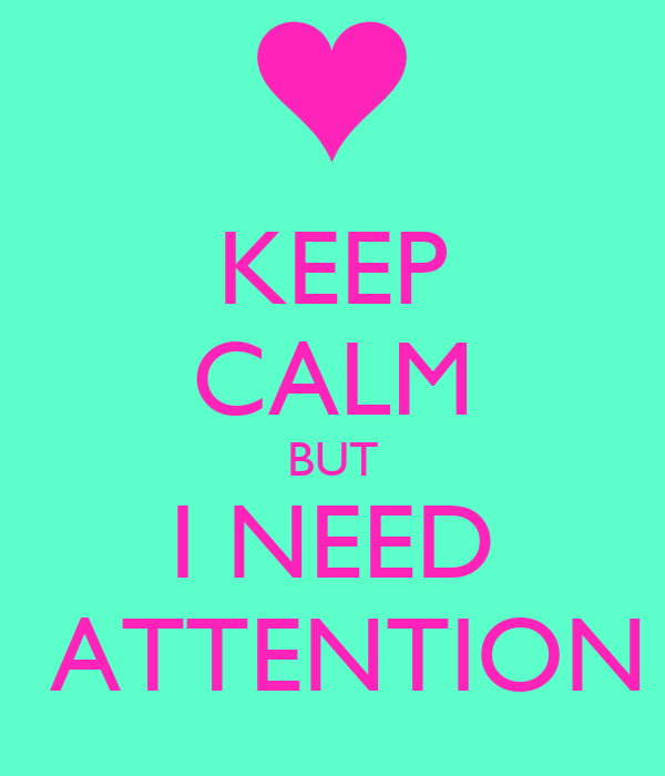 KEEP CALM BUT I NEED     ATTENTION !