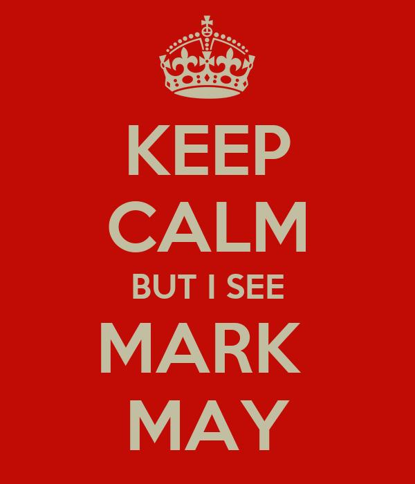 KEEP CALM BUT I SEE MARK  MAY