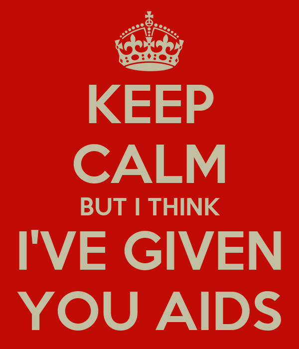KEEP CALM BUT I THINK I'VE GIVEN YOU AIDS