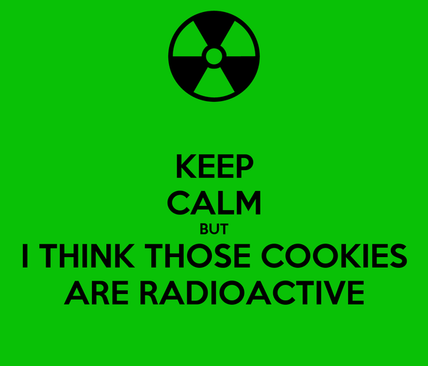 KEEP CALM BUT I THINK THOSE COOKIES ARE RADIOACTIVE