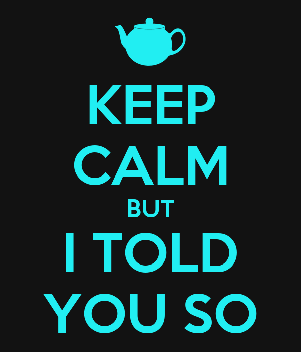 KEEP CALM BUT I TOLD YOU SO