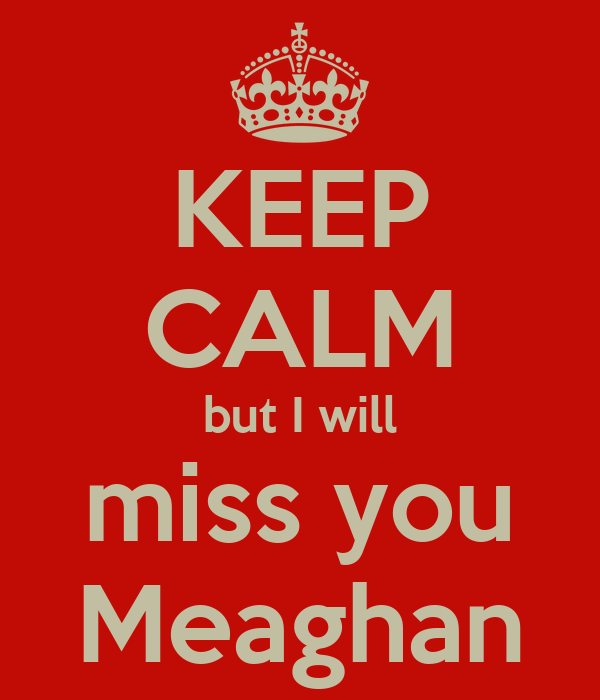 KEEP CALM but I will miss you Meaghan