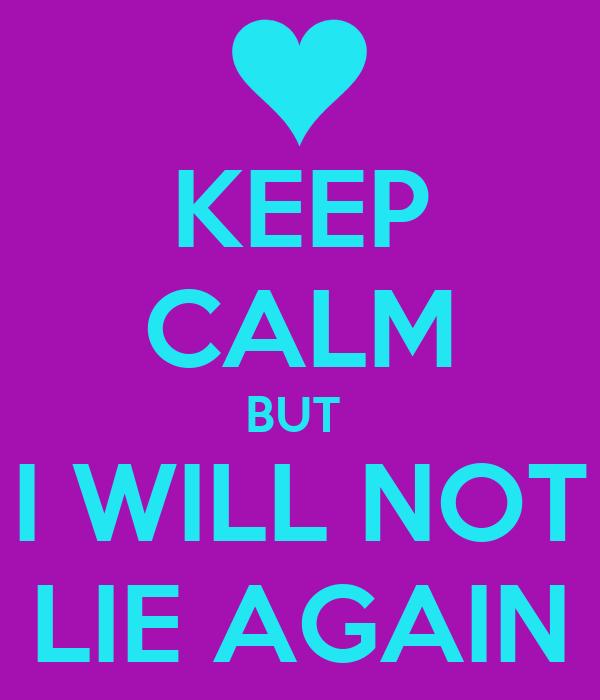 KEEP CALM BUT  I WILL NOT LIE AGAIN