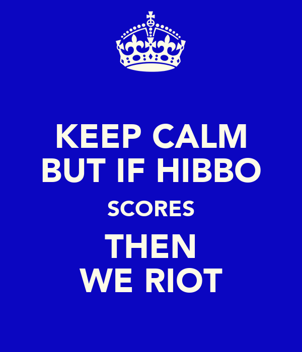 KEEP CALM BUT IF HIBBO SCORES THEN WE RIOT