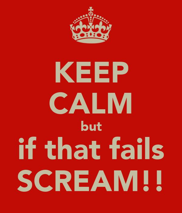 KEEP CALM but if that fails SCREAM!!