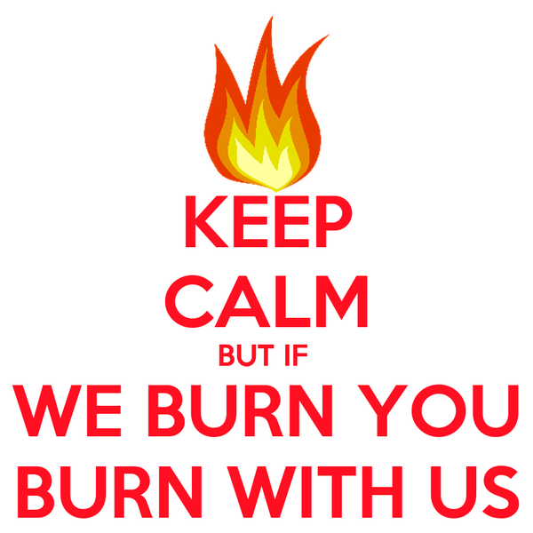 KEEP CALM BUT IF  WE BURN YOU BURN WITH US