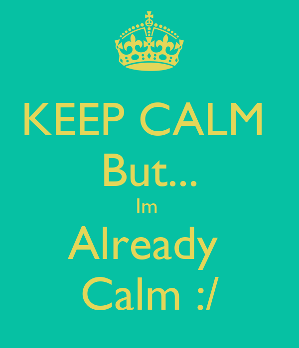 KEEP CALM  But... Im  Already  Calm :/