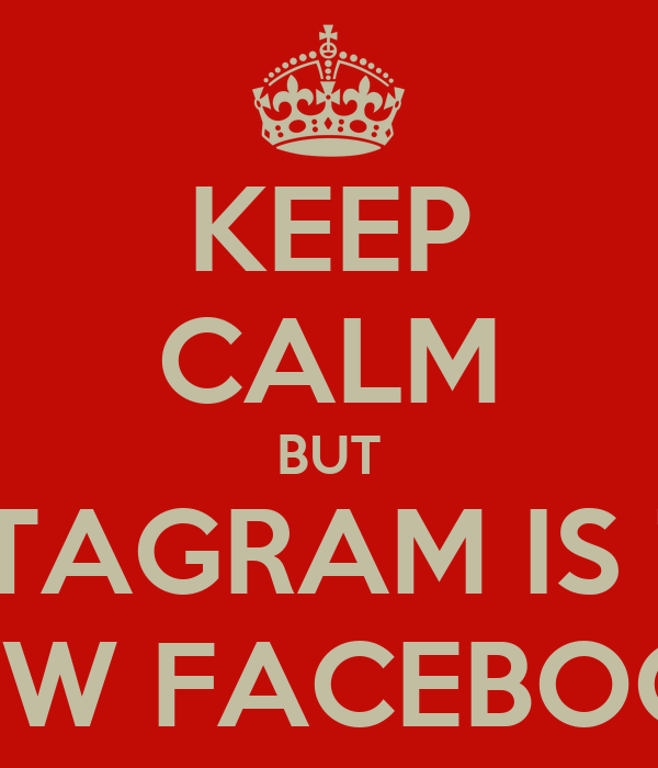 KEEP CALM BUT INSTAGRAM IS THE NEW FACEBOOK