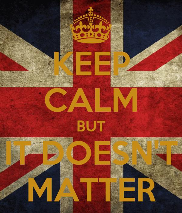 KEEP CALM BUT IT DOESN'T MATTER