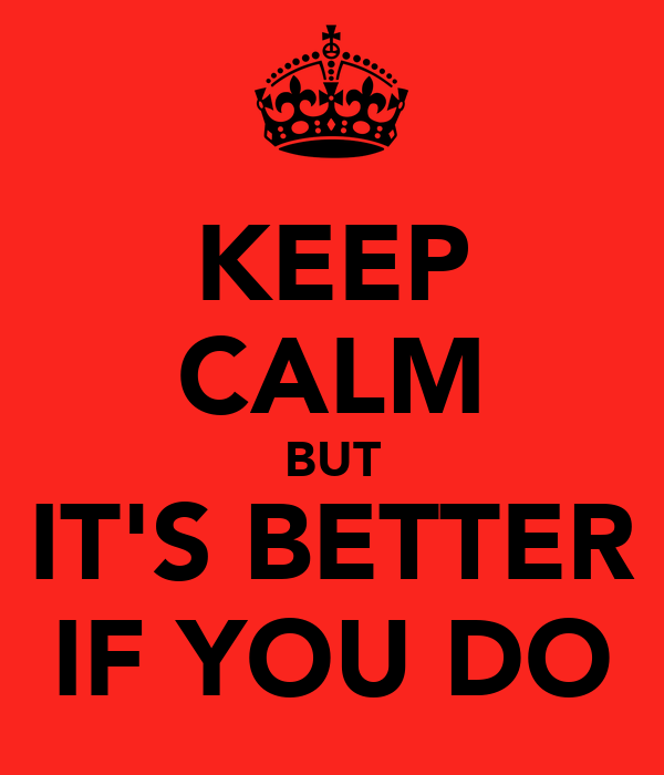 KEEP CALM BUT IT'S BETTER IF YOU DO