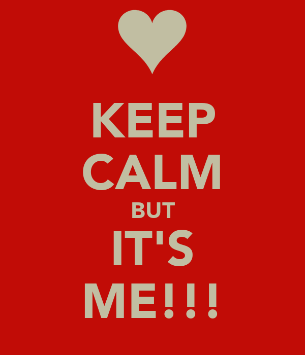 KEEP CALM BUT IT'S ME!!!