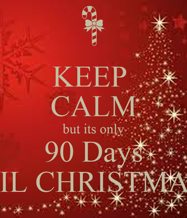 KEEP  CALM but its only 90 Days TIL CHRISTMAS
